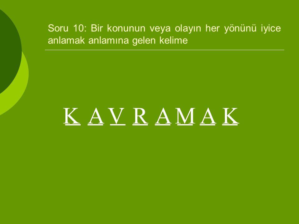 Soru 10: Bir konunun veya olayın her yönünü iyice anlamak anlamına gelen kelime _ _ _ _ KAVRAMAK