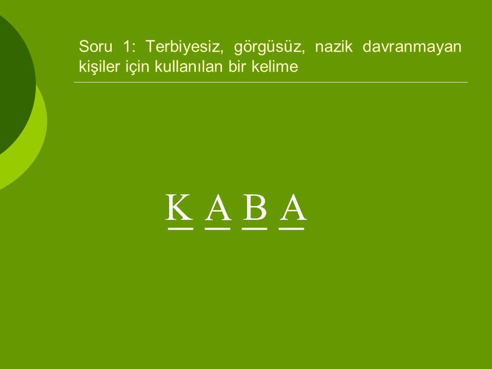 Soru 1: Terbiyesiz, görgüsüz, nazik davranmayan kişiler için kullanılan bir kelime _ _ K A BA