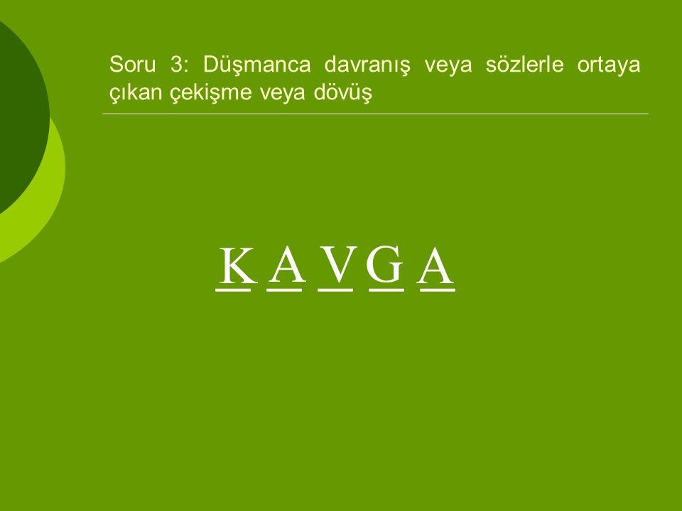 Soru 3: Düşmanca davranış veya sözlerle ortaya çıkan çekişme veya dövüş _ _ _ _ _ K AVG A