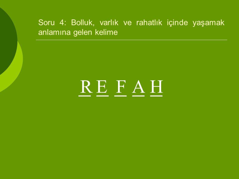 Soru 4: Bolluk, varlık ve rahatlık içinde yaşamak anlamına gelen kelime _ _ _ _ _ REFAH