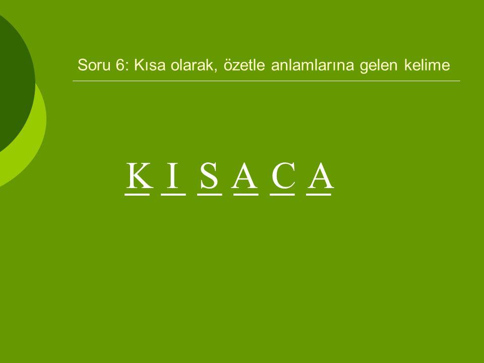 Soru 6: Kısa olarak, özetle anlamlarına gelen kelime _ _ _ KISACA