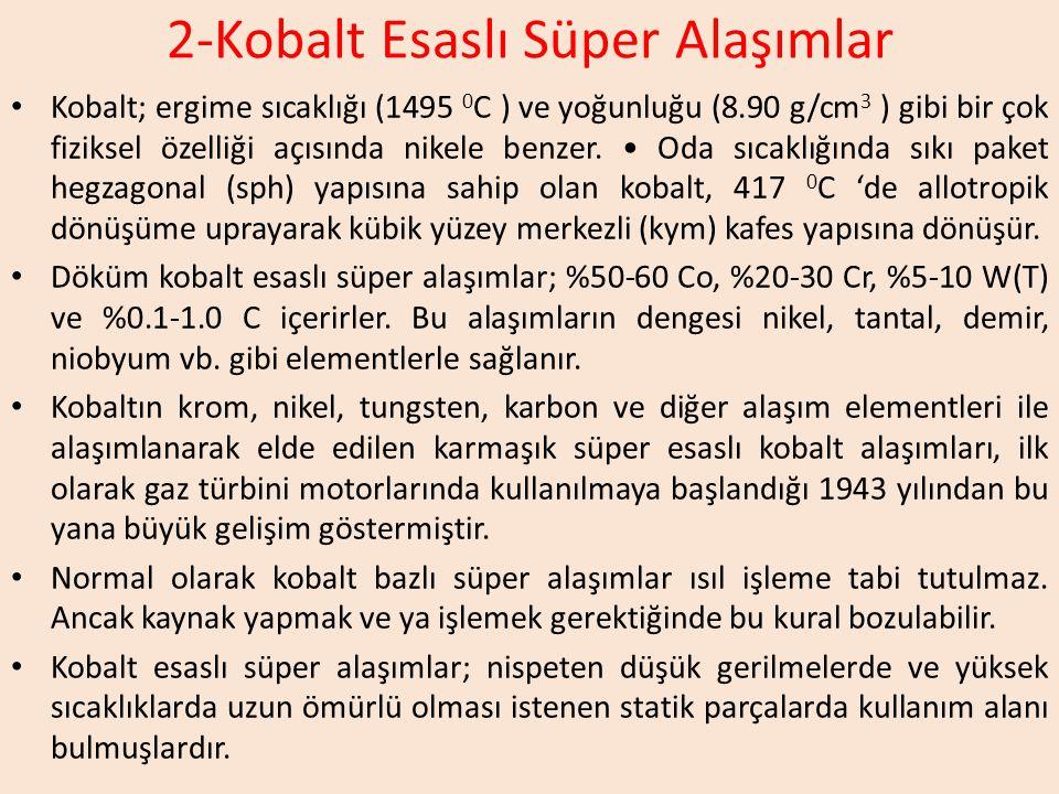 2-Kobalt Esaslı Süper Alaşımlar Kobalt; ergime sıcaklığı (1495 0 C ) ve yoğunluğu (8.90 g/cm 3 ) gibi bir çok fiziksel özelliği açısında nikele benzer.
