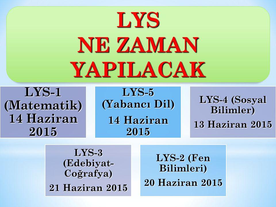 LYS-1 (Matematik) 14 Haziran 2015 LYS-5 (Yabancı Dil) 14 Haziran 2015 LYS-4 (Sosyal Bilimler) 13 Haziran 2015 LYS-3 (Edebiyat- Coğrafya) 21 Haziran 2015 LYS-2 (Fen Bilimleri) 20 Haziran 2015 LYS NE ZAMAN YAPILACAK