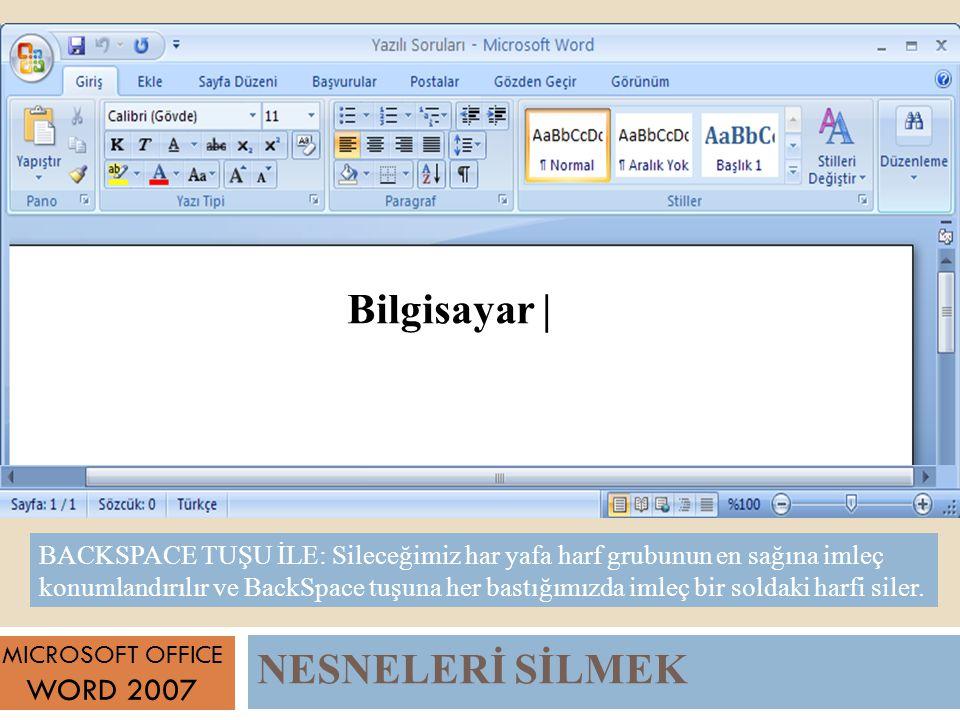 NESNELERİ SİLMEK MICROSOFT OFFICE WORD 2007 BACKSPACE TUŞU İLE: Sileceğimiz har yafa harf grubunun en sağına imleç konumlandırılır ve BackSpace tuşuna her bastığımızda imleç bir soldaki harfi siler.