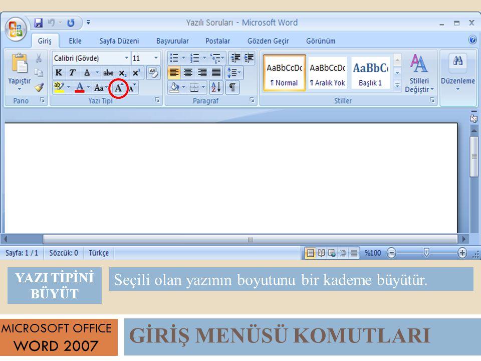 GİRİŞ MENÜSÜ KOMUTLARI MICROSOFT OFFICE WORD 2007 Seçili olan yazının boyutunu bir kademe büyütür.