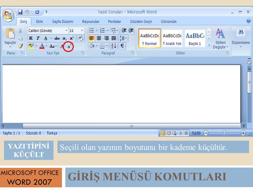 GİRİŞ MENÜSÜ KOMUTLARI MICROSOFT OFFICE WORD 2007 Seçili olan yazının boyutunu bir kademe küçültür.