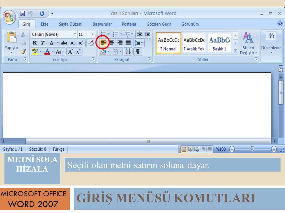 GİRİŞ MENÜSÜ KOMUTLARI MICROSOFT OFFICE WORD 2007 Seçili olan metni satırın soluna dayar.