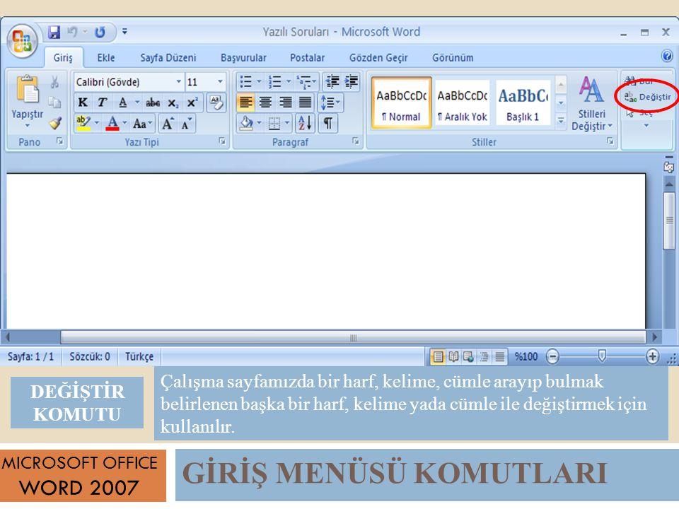GİRİŞ MENÜSÜ KOMUTLARI MICROSOFT OFFICE WORD 2007 Çalışma sayfamızda bir harf, kelime, cümle arayıp bulmak belirlenen başka bir harf, kelime yada cümle ile değiştirmek için kullanılır.