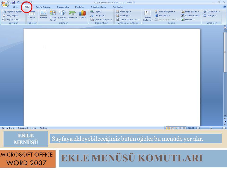 EKLE MENÜSÜ KOMUTLARI MICROSOFT OFFICE WORD 2007 Sayfaya ekleyebileceğimiz bütün öğeler bu menüde yer alır.