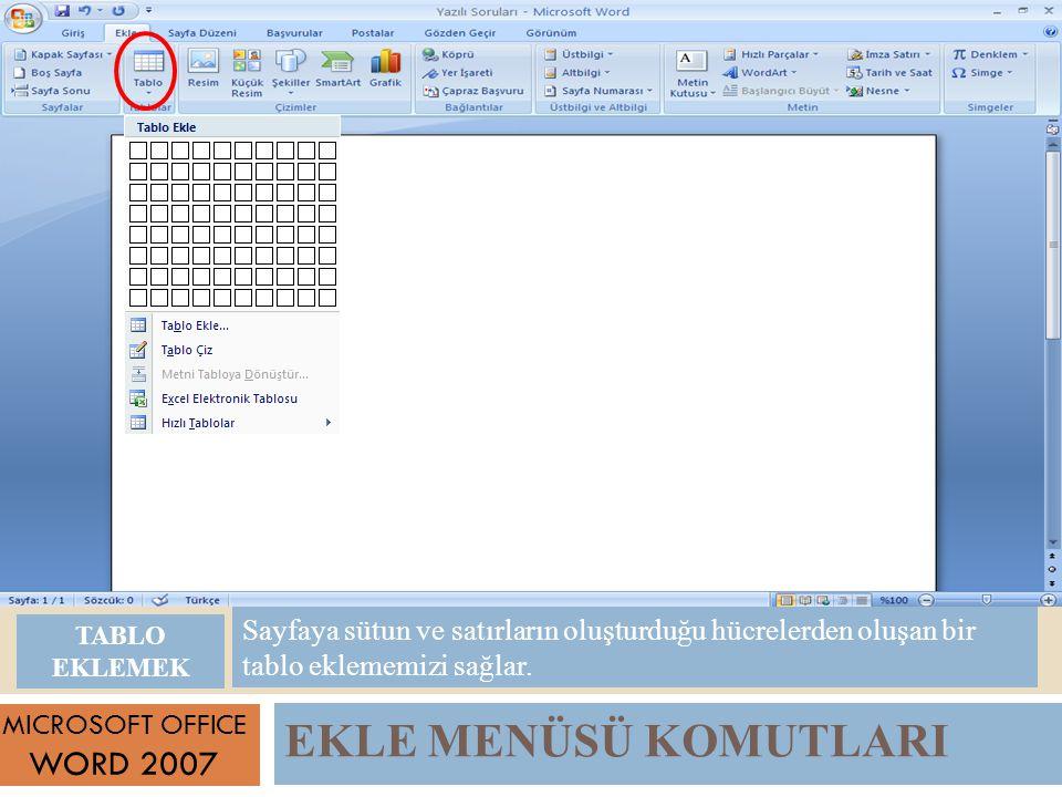 EKLE MENÜSÜ KOMUTLARI MICROSOFT OFFICE WORD 2007 Sayfaya sütun ve satırların oluşturduğu hücrelerden oluşan bir tablo eklememizi sağlar.