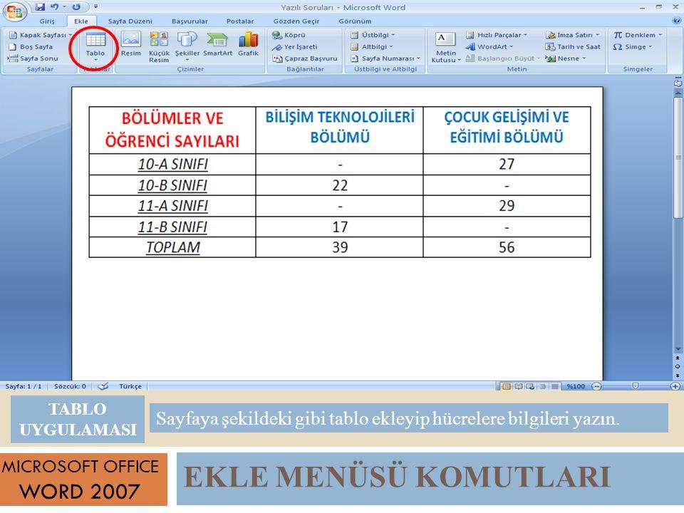 EKLE MENÜSÜ KOMUTLARI MICROSOFT OFFICE WORD 2007 Sayfaya şekildeki gibi tablo ekleyip hücrelere bilgileri yazın.