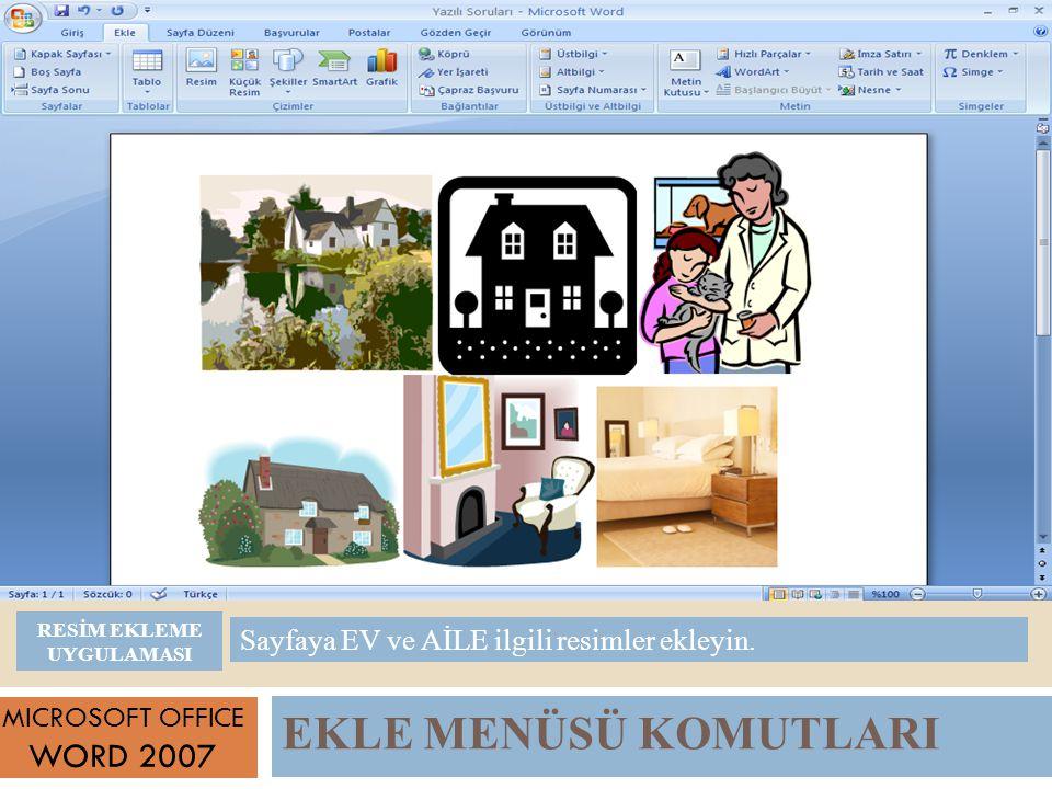EKLE MENÜSÜ KOMUTLARI MICROSOFT OFFICE WORD 2007 Sayfaya EV ve AİLE ilgili resimler ekleyin.