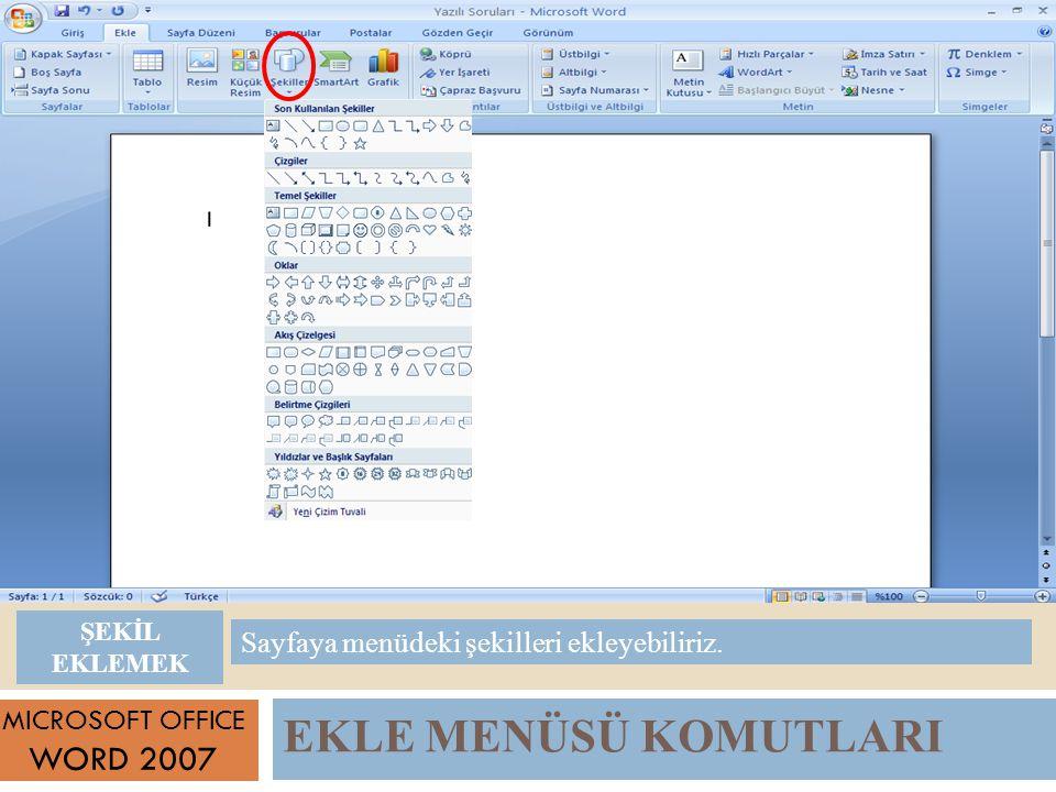EKLE MENÜSÜ KOMUTLARI MICROSOFT OFFICE WORD 2007 Sayfaya menüdeki şekilleri ekleyebiliriz.