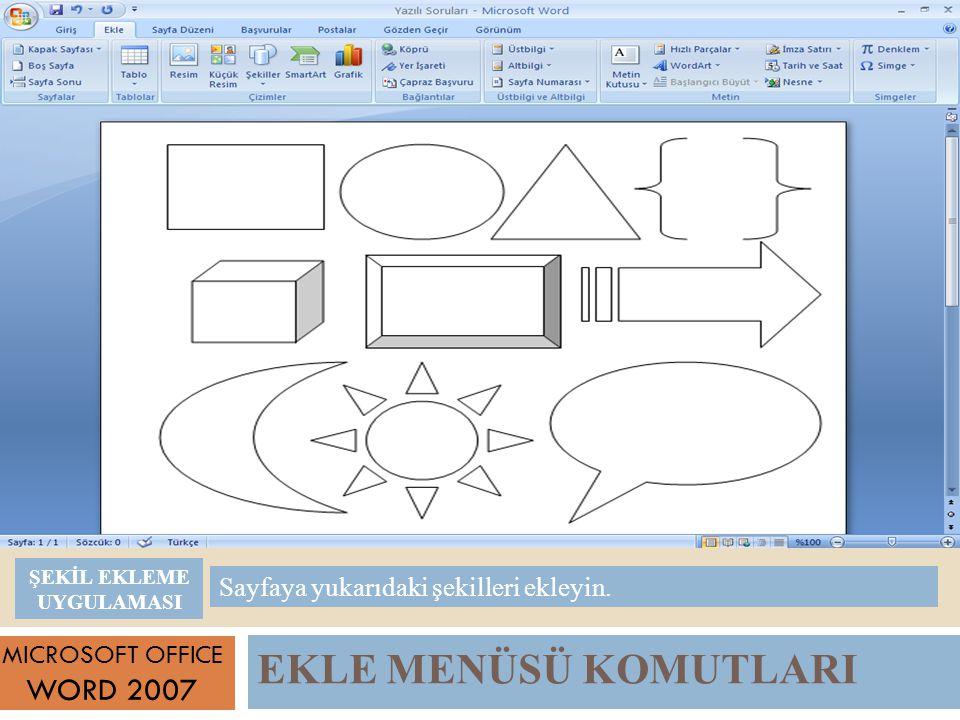 EKLE MENÜSÜ KOMUTLARI MICROSOFT OFFICE WORD 2007 Sayfaya yukarıdaki şekilleri ekleyin.