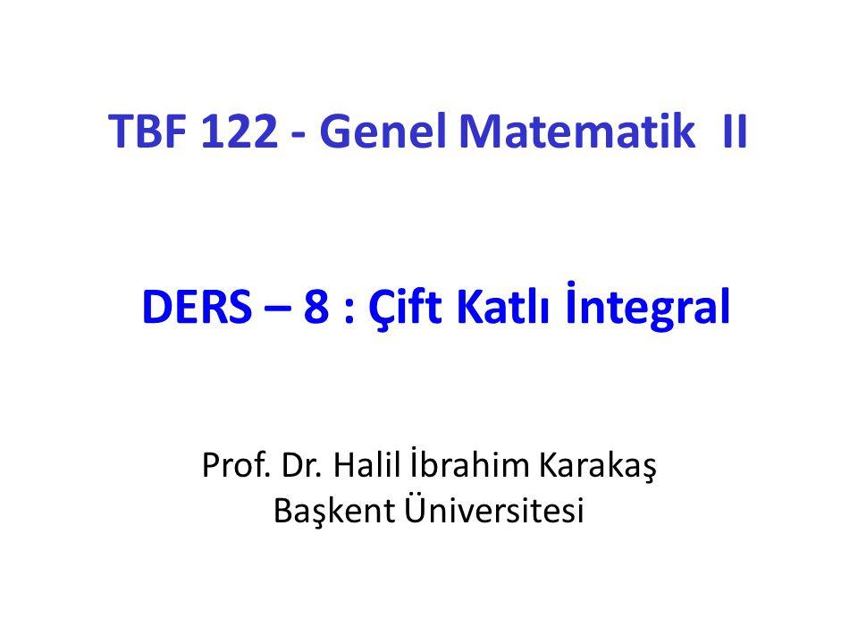 Prof. Dr. Halil İbrahim Karakaş Başkent Üniversitesi TBF 122 - Genel Matematik II DERS – 8 : Çift Katlı İntegral