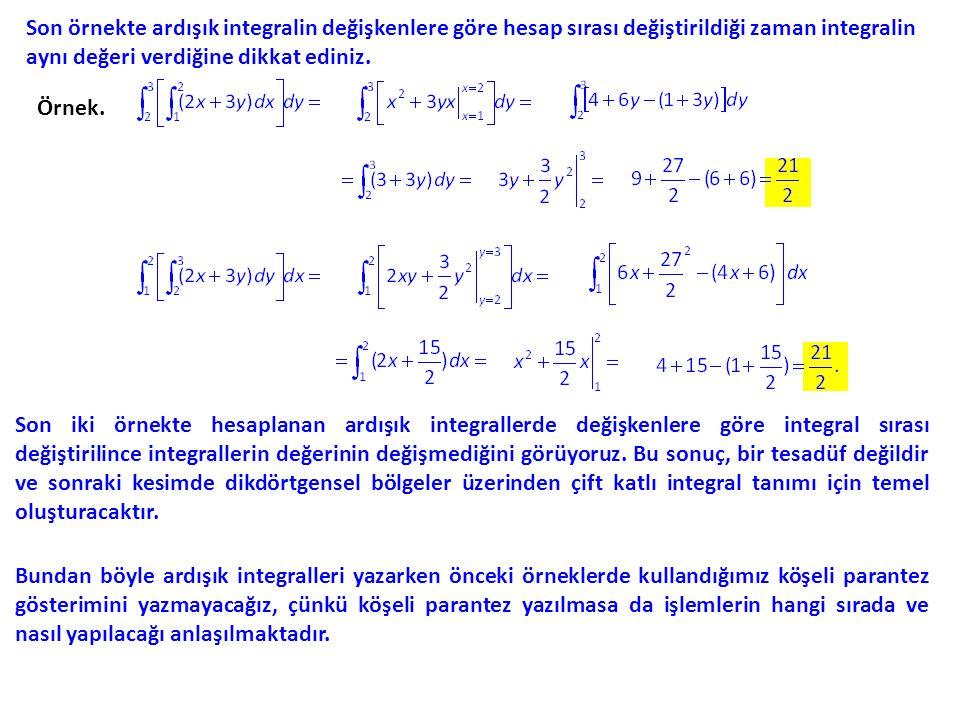 Son örnekte ardışık integralin değişkenlere göre hesap sırası değiştirildiği zaman integralin aynı değeri verdiğine dikkat ediniz. Örnek. Son iki örne
