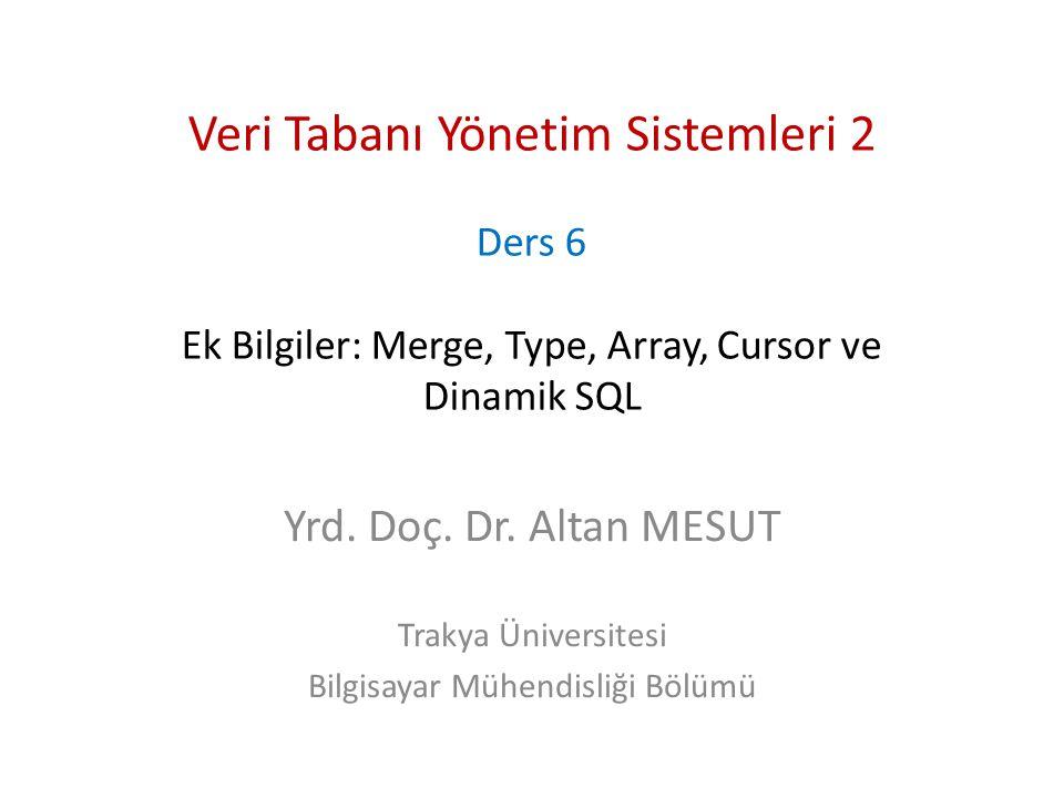 Veri Tabanı Yönetim Sistemleri 2 Ders 6 Ek Bilgiler: Merge, Type, Array, Cursor ve Dinamik SQL Yrd. Doç. Dr. Altan MESUT Trakya Üniversitesi Bilgisaya