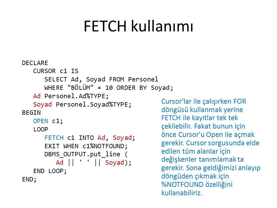 FETCH kullanımı Cursor'lar ile çalışırken FOR döngüsü kullanmak yerine FETCH ile kayıtlar tek tek çekilebilir. Fakat bunun için önce Cursor'u Open ile