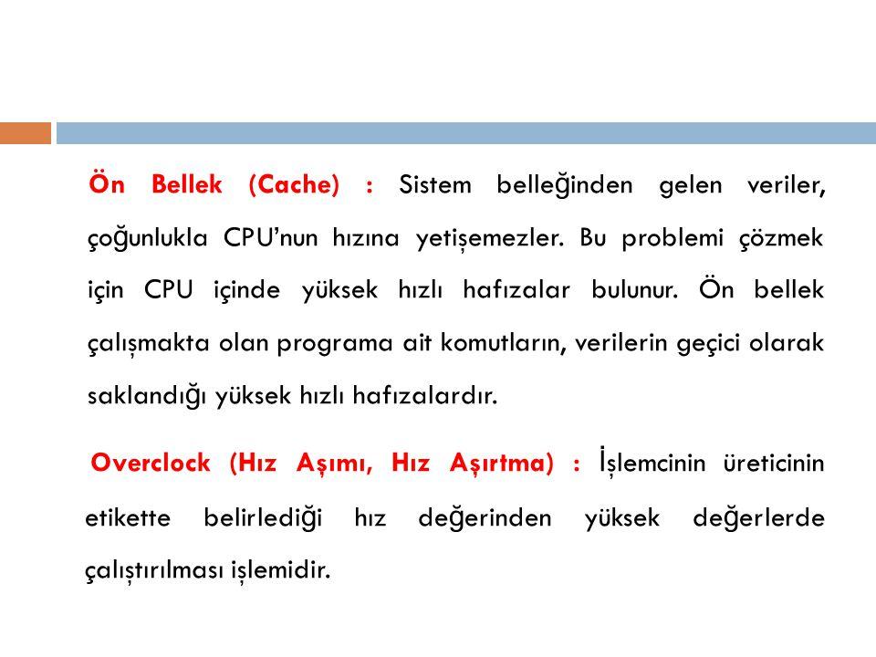 Ön Bellek (Cache) : Sistem belle ğ inden gelen veriler, ço ğ unlukla CPU'nun hızına yetişemezler. Bu problemi çözmek için CPU içinde yüksek hızlı hafı