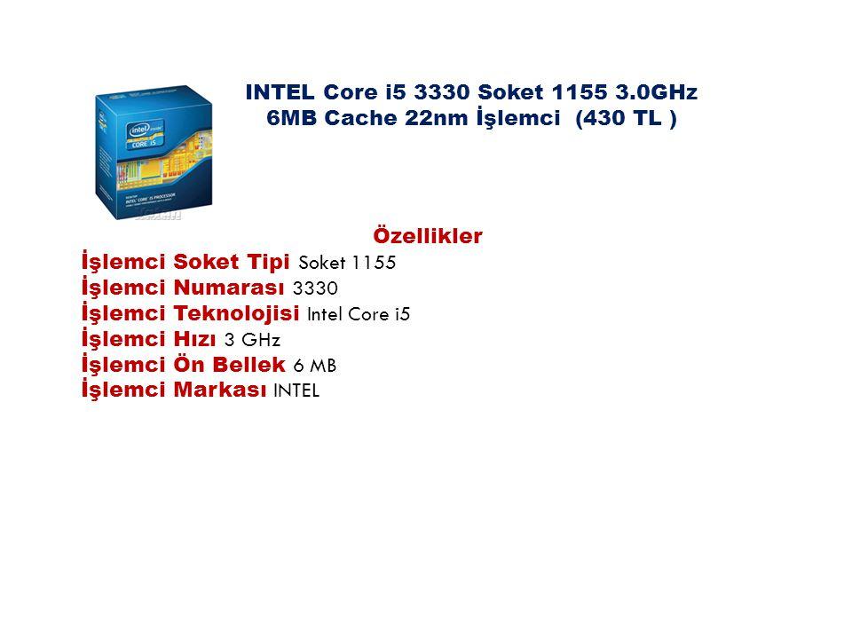 INTEL Core i5 3330 Soket 1155 3.0GHz 6MB Cache 22nm İşlemci (430 TL ) Özellikler İşlemci Soket Tipi Soket 1155 İşlemci Numarası 3330 İşlemci Teknoloji
