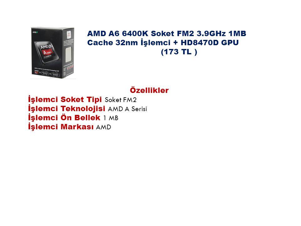 AMD A6 6400K Soket FM2 3.9GHz 1MB Cache 32nm İşlemci + HD8470D GPU (173 TL ) Özellikler İşlemci Soket Tipi Soket FM2 İşlemci Teknolojisi AMD A Serisi