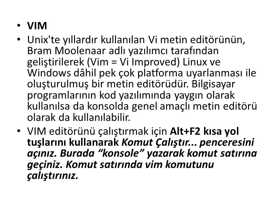 VIM Unix'te yıllardır kullanılan Vi metin editörünün, Bram Moolenaar adlı yazılımcı tarafından geliştirilerek (Vim = Vi Improved) Linux ve Windows dâh