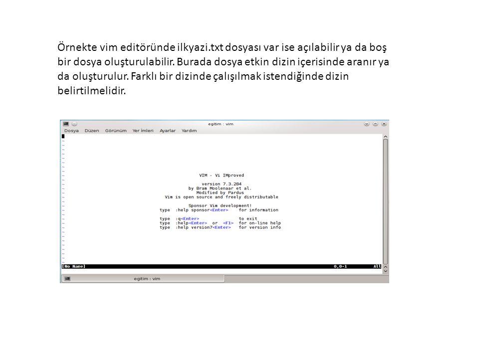 Örnekte vim editöründe ilkyazi.txt dosyası var ise açılabilir ya da boş bir dosya oluşturulabilir. Burada dosya etkin dizin içerisinde aranır ya da ol