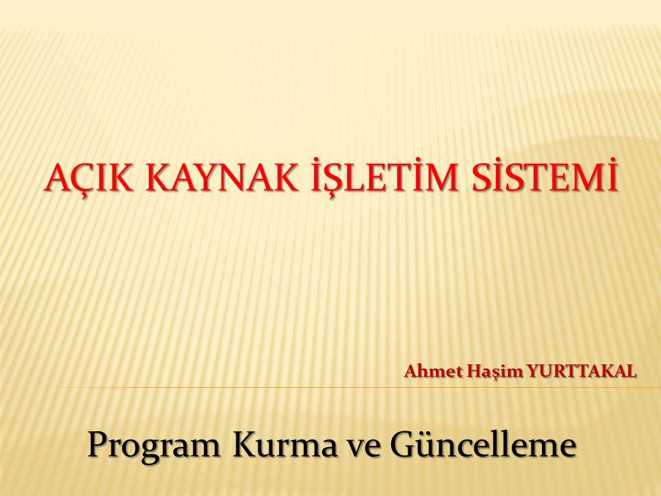 AÇIK KAYNAK İŞLETİM SİSTEMİ Program Kurma ve Güncelleme Ahmet Haşim YURTTAKAL