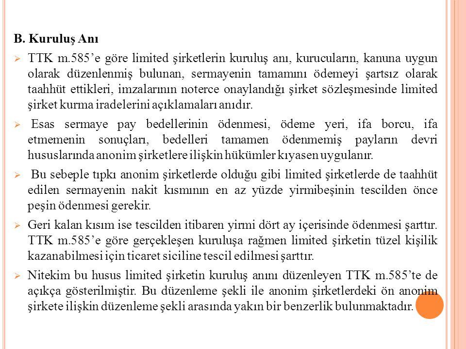 B. Kuruluş Anı  TTK m.585'e göre limited şirketlerin kuruluş anı, kurucuların, kanuna uygun olarak düzenlenmiş bulunan, sermayenin tamamını ödemeyi ş