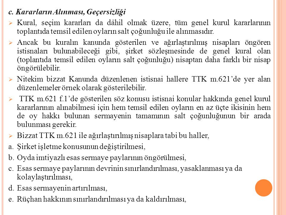 c. Kararların Alınması, Geçersizliği  Kural, seçim kararları da dâhil olmak üzere, tüm genel kurul kararlarının toplantıda temsil edilen oyların salt