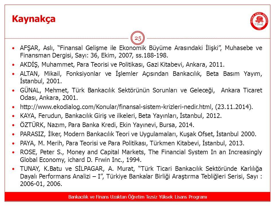 Kaynakça Bankacılık ve Finans Uzaktan Öğretim Tezsiz Yüksek Lisans Programı 25 AFŞAR, Aslı, Finansal Gelişme ile Ekonomik Büyüme Arasındaki İlişki , Muhasebe ve Finansman Dergisi, Sayı: 36, Ekim, 2007, ss.188-198.