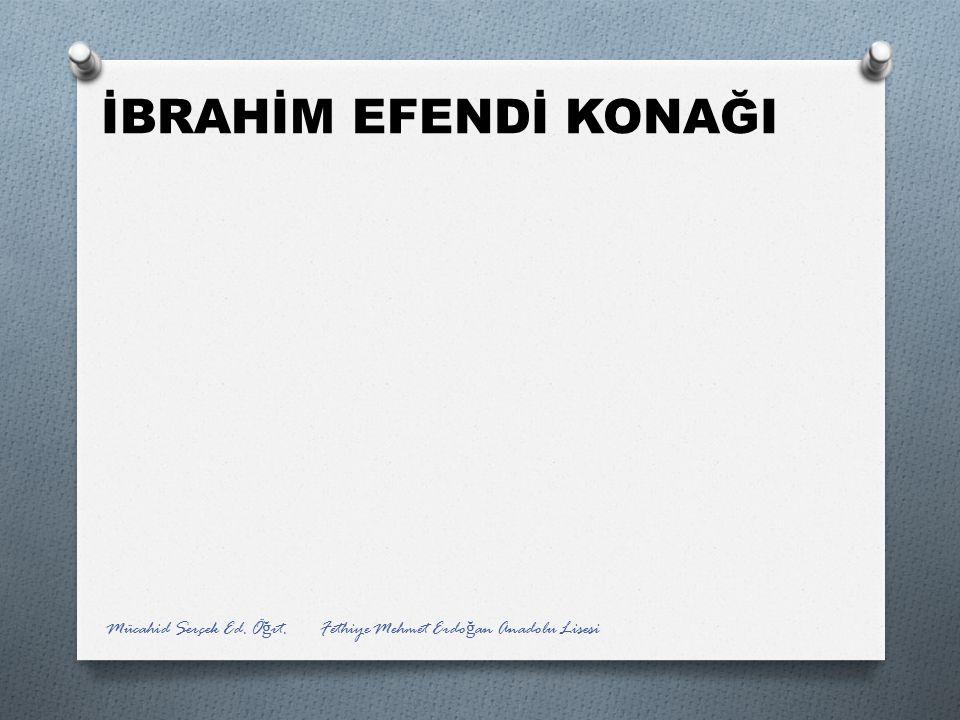 İBRAHİM EFENDİ KONAĞI Mücahid Serçek Ed. Ö ğ rt. Fethiye Mehmet Erdo ğ an Anadolu Lisesi