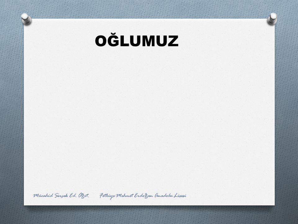 OĞLUMUZ Mücahid Serçek Ed. Ö ğ rt. Fethiye Mehmet Erdo ğ an Anadolu Lisesi