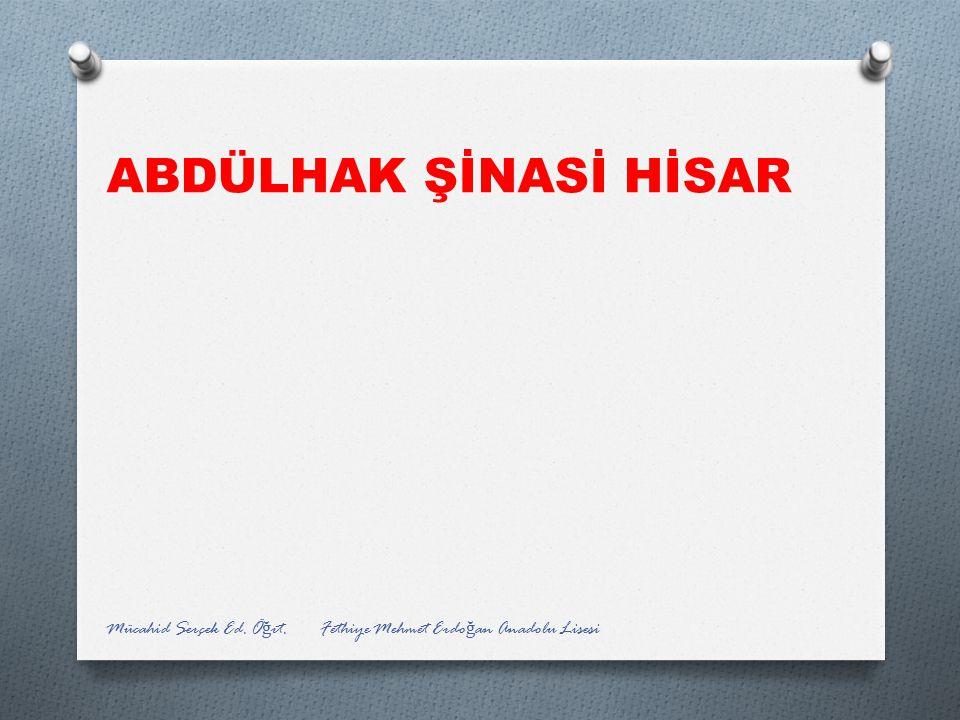 ABDÜLHAK ŞİNASİ HİSAR Mücahid Serçek Ed. Ö ğ rt. Fethiye Mehmet Erdo ğ an Anadolu Lisesi