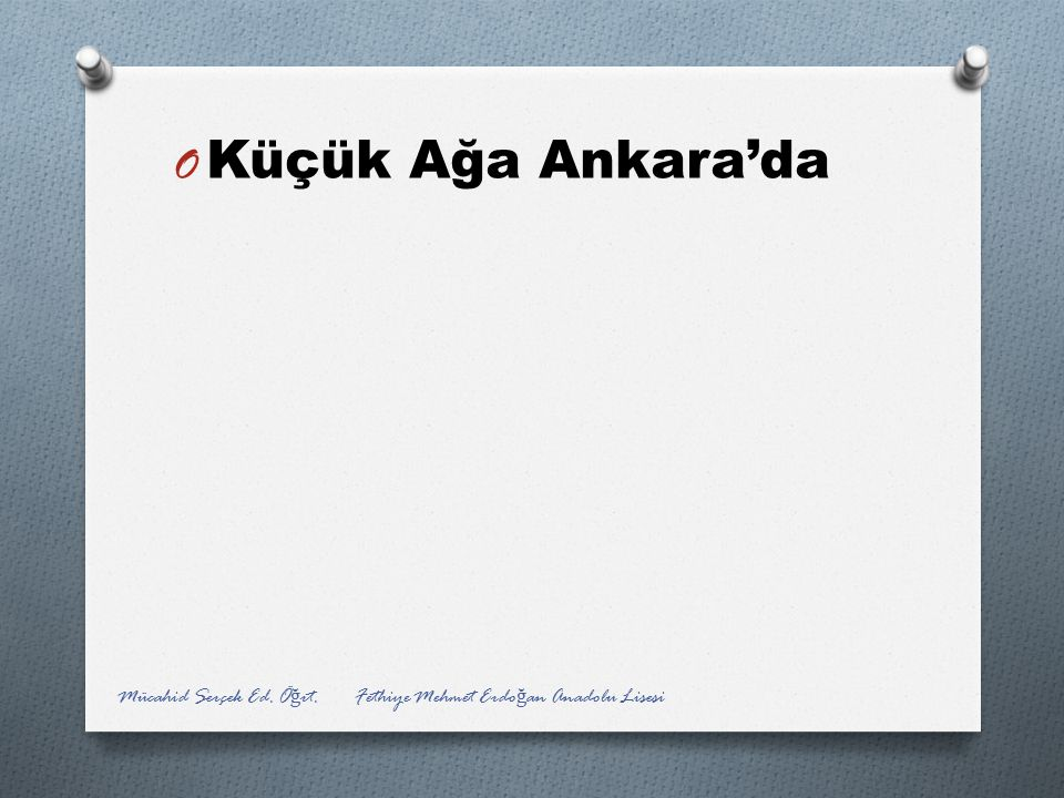 O Küçük Ağa Ankara'da Mücahid Serçek Ed. Ö ğ rt. Fethiye Mehmet Erdo ğ an Anadolu Lisesi