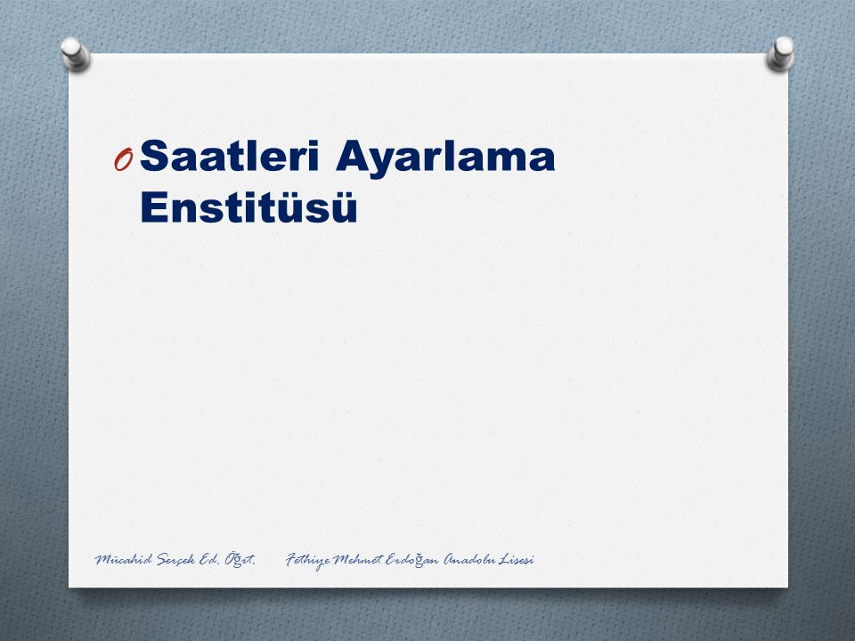 O Saatleri Ayarlama Enstitüsü Mücahid Serçek Ed. Ö ğ rt. Fethiye Mehmet Erdo ğ an Anadolu Lisesi