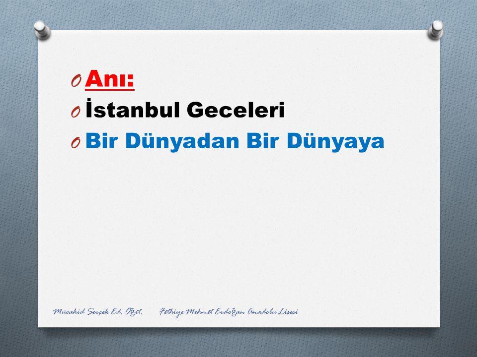 O Anı: O İstanbul Geceleri O Bir Dünyadan Bir Dünyaya Mücahid Serçek Ed. Ö ğ rt. Fethiye Mehmet Erdo ğ an Anadolu Lisesi