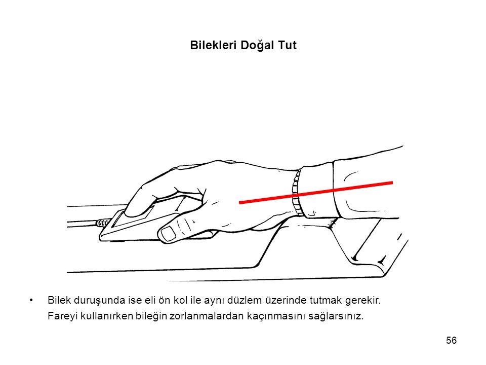 56 Bilekleri Doğal Tut Bilek duruşunda ise eli ön kol ile aynı düzlem üzerinde tutmak gerekir. Fareyi kullanırken bileğin zorlanmalardan kaçınmasını s
