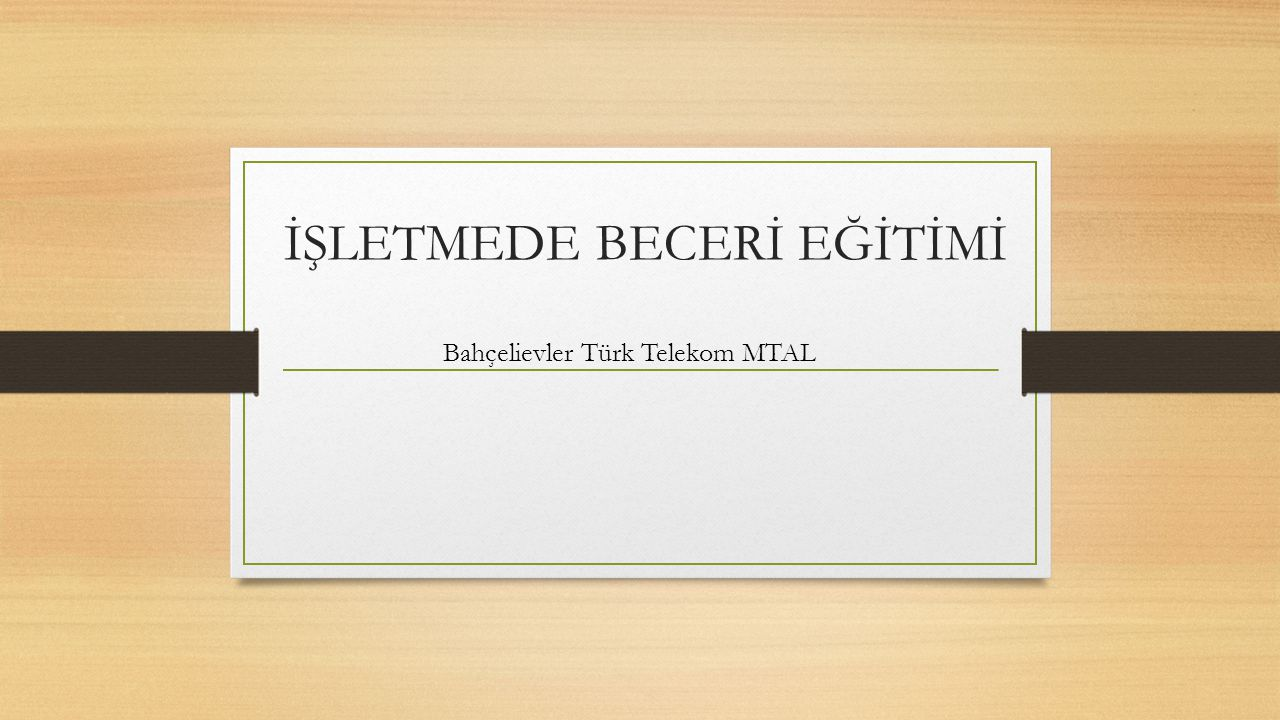 İŞLETMEDE BECERİ EĞİTİMİ Bahçelievler Türk Telekom MTAL