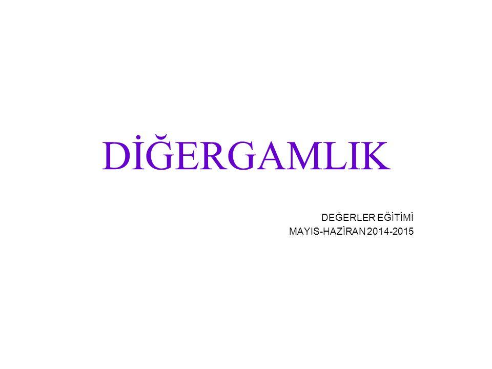 DİĞERGAMLIK DEĞERLER EĞİTİMİ MAYIS-HAZİRAN 2014-2015