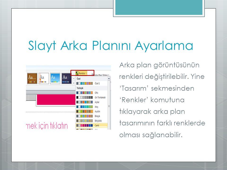 Slayt Arka Planını Ayarlama Arka plan görüntüsünün renkleri değiştirilebilir. Yine 'Tasarım' sekmesinden 'Renkler' komutuna tıklayarak arka plan tasar