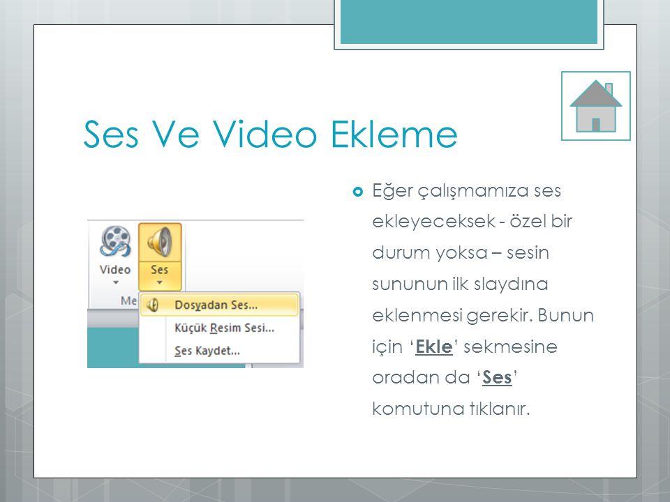 Ses Ve Video Ekleme  Eğer çalışmamıza ses ekleyeceksek - özel bir durum yoksa – sesin sununun ilk slaydına eklenmesi gerekir. Bunun için ' Ekle ' sek