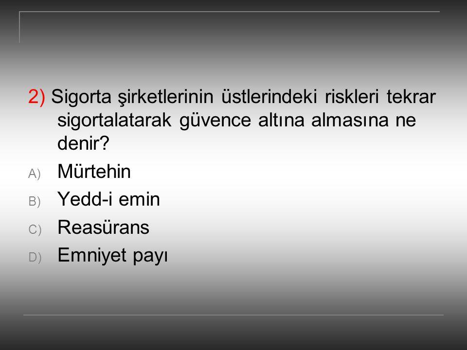 2) Sigorta şirketlerinin üstlerindeki riskleri tekrar sigortalatarak güvence altına almasına ne denir? A) Mürtehin B) Yedd-i emin C) Reasürans D) Emni