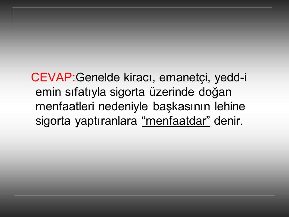 CEVAP:Genelde kiracı, emanetçi, yedd-i emin sıfatıyla sigorta üzerinde doğan menfaatleri nedeniyle başkasının lehine sigorta yaptıranlara menfaatdar denir.