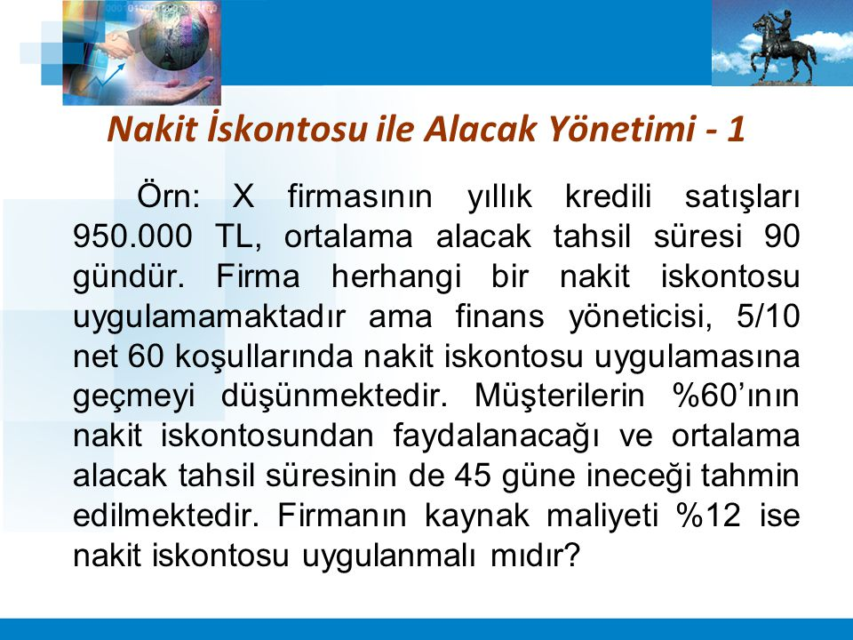 Nakit İskontosu ile Alacak Yönetimi - 1 Örn: X firmasının yıllık kredili satışları 950.000 TL, ortalama alacak tahsil süresi 90 gündür. Firma herhangi