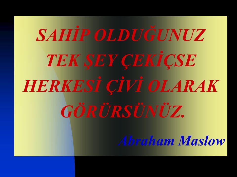 SAHİP OLDUĞUNUZ TEK ŞEY ÇEKİÇSE HERKESİ ÇİVİ OLARAK GÖRÜRSÜNÜZ. Abraham Maslow