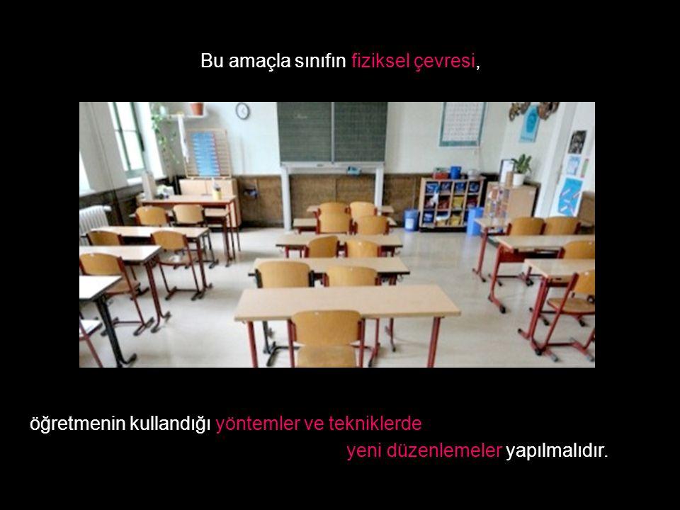 Bu amaçla sınıfın fiziksel çevresi, öğretmenin kullandığı yöntemler ve tekniklerde yeni düzenlemeler yapılmalıdır.