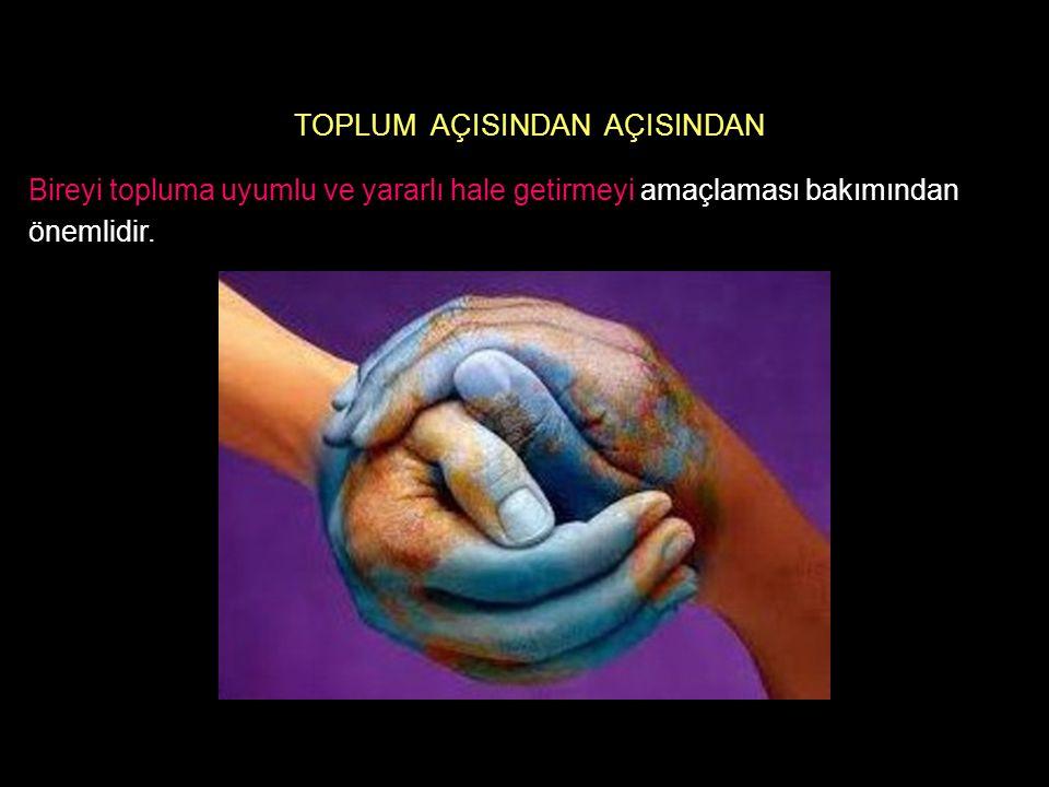 TOPLUM AÇISINDAN AÇISINDAN Bireyi topluma uyumlu ve yararlı hale getirmeyi amaçlaması bakımından önemlidir.