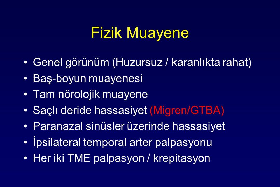 Fizik Muayene Genel görünüm (Huzursuz / karanlıkta rahat) Baş-boyun muayenesi Tam nörolojik muayene Saçlı deride hassasiyet (Migren/GTBA) Paranazal sinüsler üzerinde hassasiyet İpsilateral temporal arter palpasyonu Her iki TME palpasyon / krepitasyon