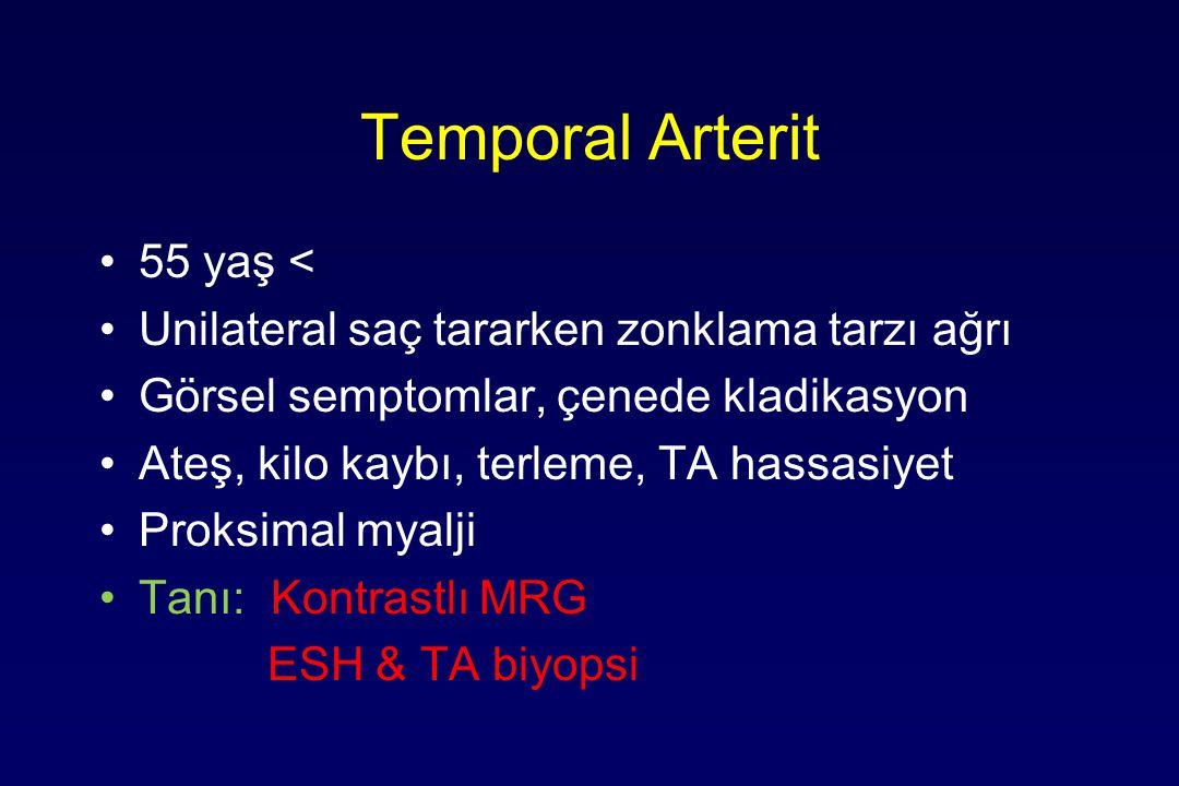 Temporal Arterit 55 yaş < Unilateral saç tararken zonklama tarzı ağrı Görsel semptomlar, çenede kladikasyon Ateş, kilo kaybı, terleme, TA hassasiyet Proksimal myalji Tanı: Kontrastlı MRG ESH & TA biyopsi